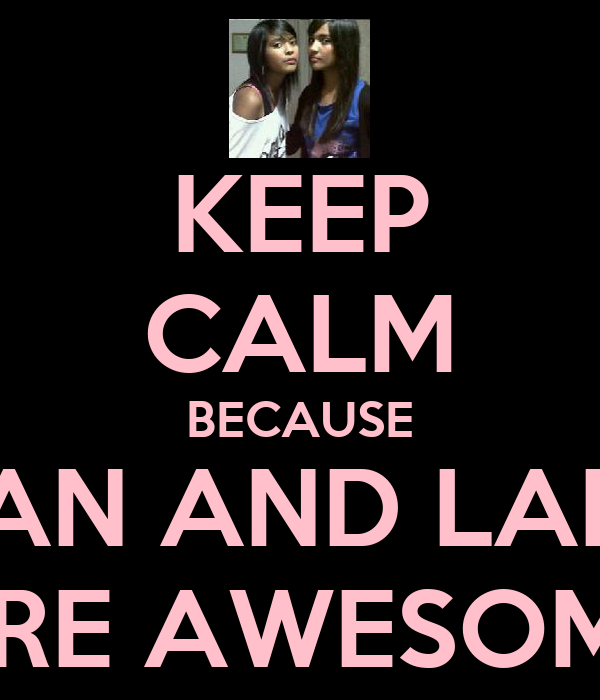 KEEP CALM BECAUSE JEHAN AND LAILAH ARE AWESOME