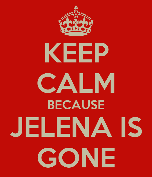 KEEP CALM BECAUSE JELENA IS GONE