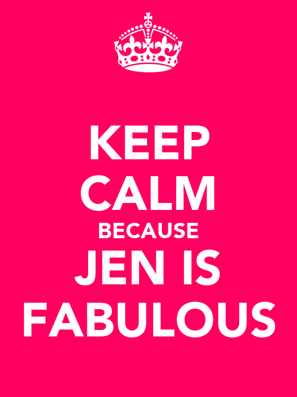 KEEP CALM BECAUSE JEN IS FABULOUS