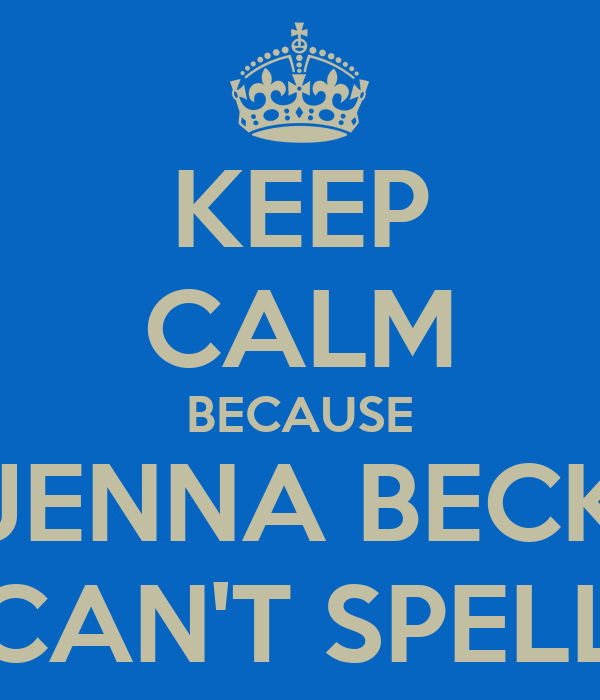 KEEP CALM BECAUSE JENNA BECK CAN'T SPELL