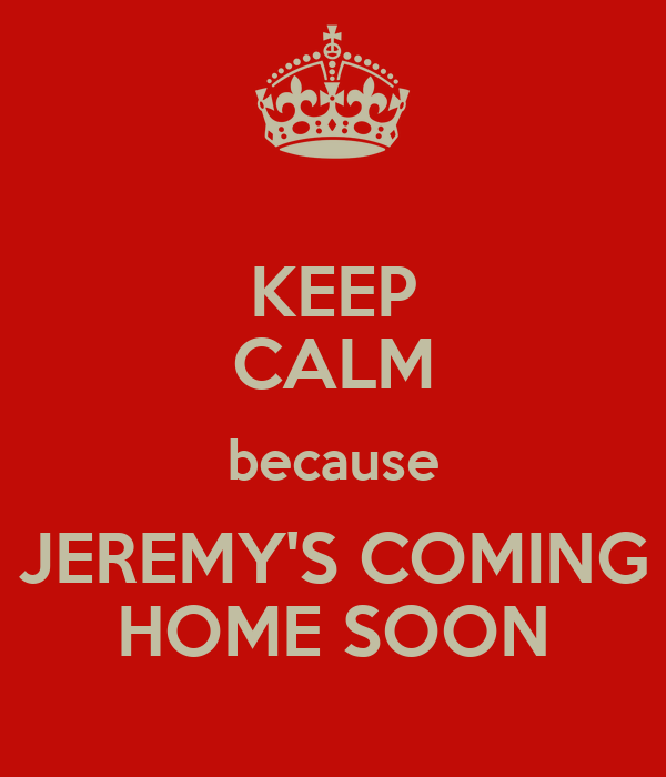 KEEP CALM because JEREMY'S COMING HOME SOON