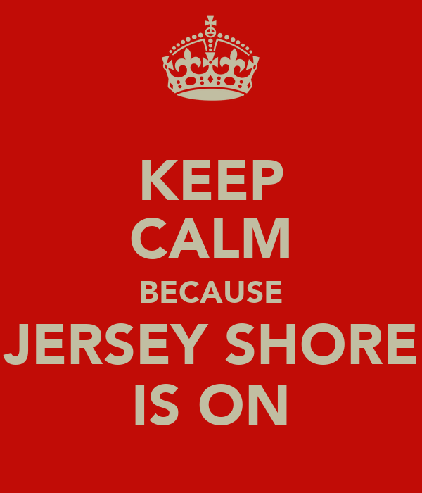 KEEP CALM BECAUSE JERSEY SHORE IS ON