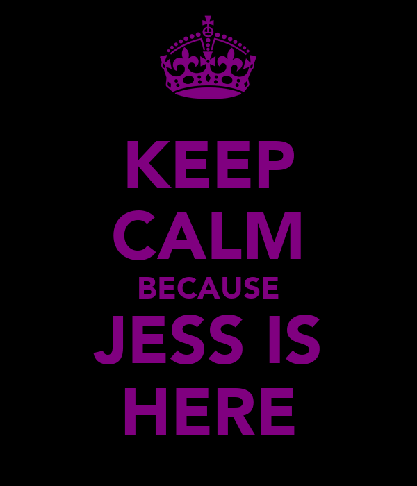 KEEP CALM BECAUSE JESS IS HERE