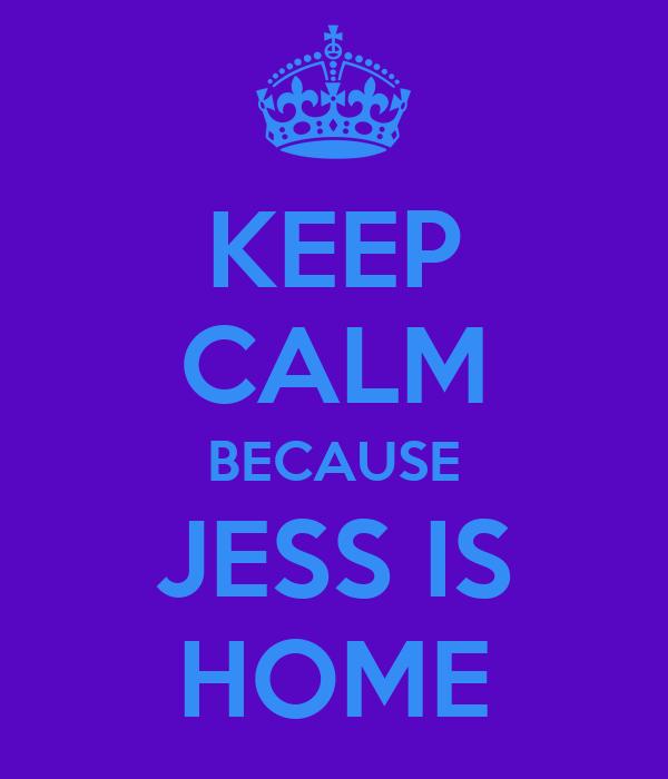 KEEP CALM BECAUSE JESS IS HOME
