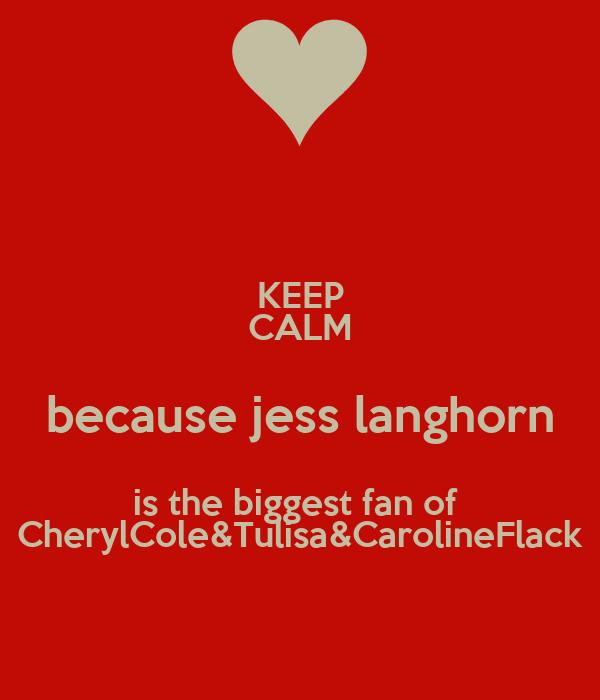 KEEP CALM because jess langhorn is the biggest fan of  CherylCole&Tulisa&CarolineFlack