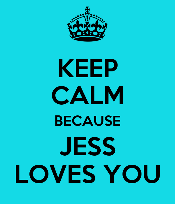KEEP CALM BECAUSE JESS LOVES YOU