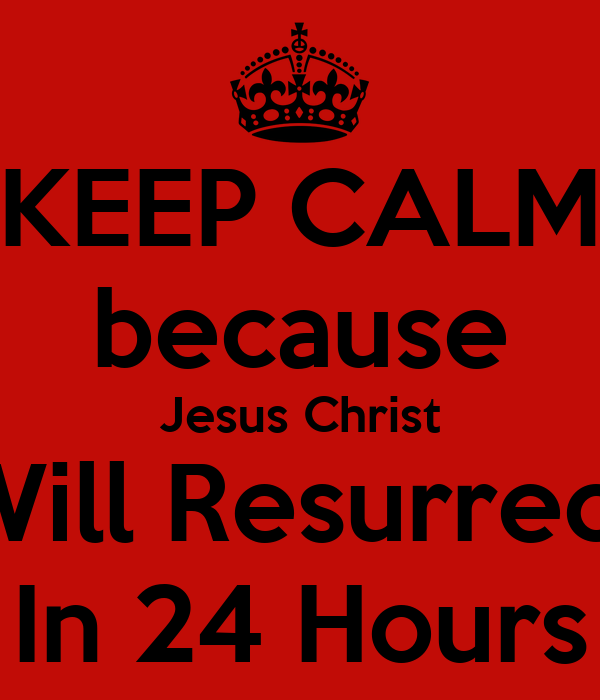 KEEP CALM because Jesus Christ Will Resurrect In 24 Hours