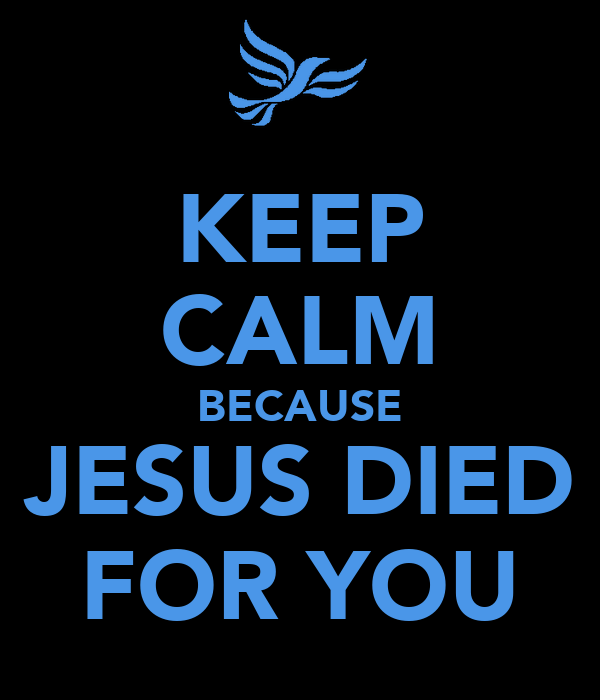 KEEP CALM BECAUSE JESUS DIED FOR YOU