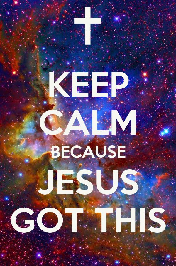 KEEP CALM BECAUSE JESUS  GOT THIS
