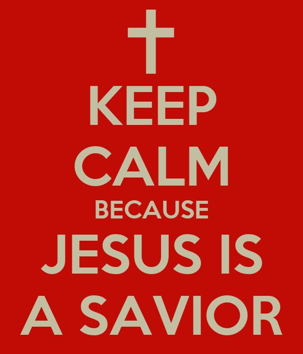 KEEP CALM BECAUSE JESUS IS A SAVIOR