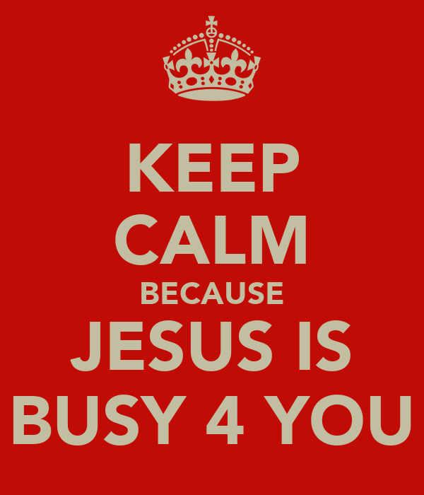 KEEP CALM BECAUSE JESUS IS BUSY 4 YOU