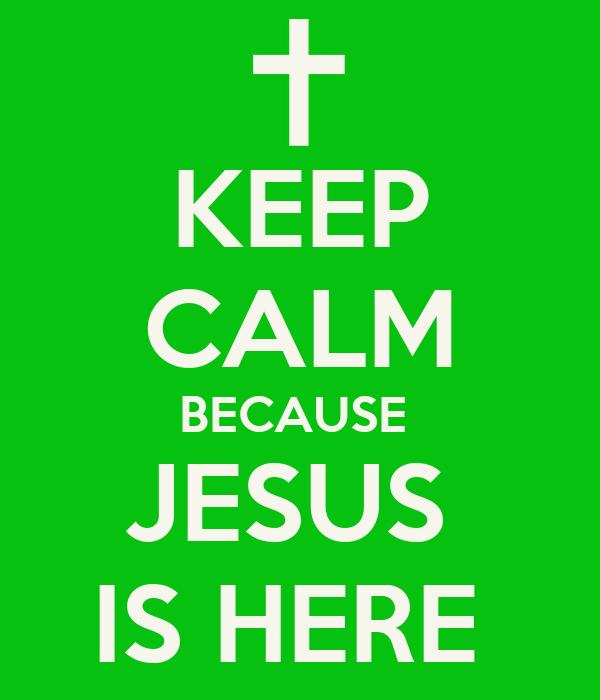 KEEP CALM BECAUSE  JESUS  IS HERE