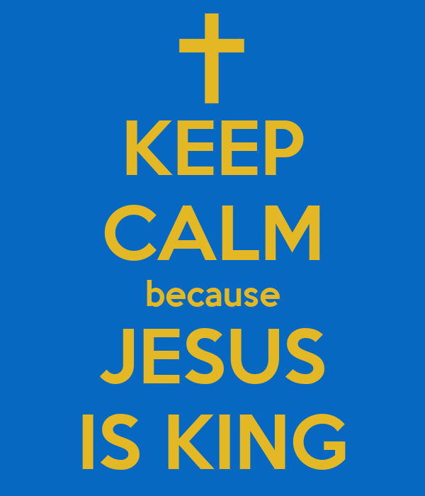 KEEP CALM because JESUS IS KING