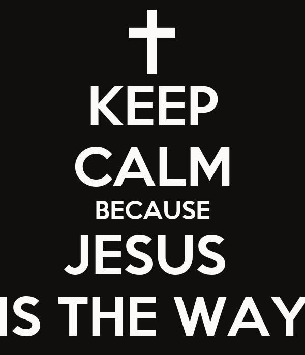 KEEP CALM BECAUSE JESUS  IS THE WAY