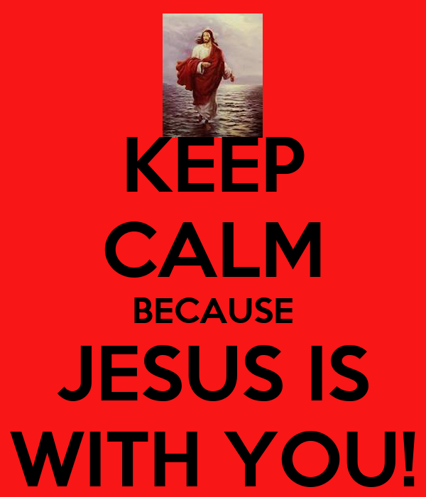 KEEP CALM BECAUSE JESUS IS WITH YOU!