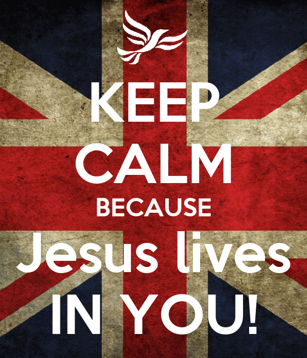 KEEP CALM BECAUSE Jesus lives IN YOU!