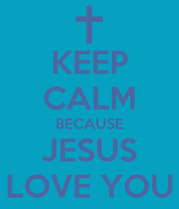 KEEP CALM BECAUSE JESUS LOVE YOU