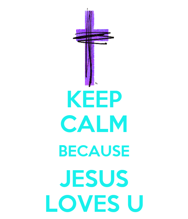 KEEP CALM BECAUSE JESUS LOVES U