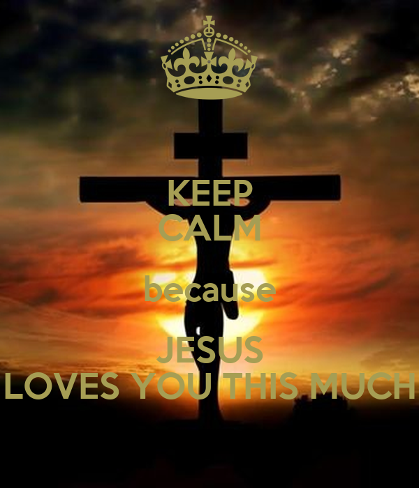 KEEP CALM because JESUS LOVES YOU THIS MUCH