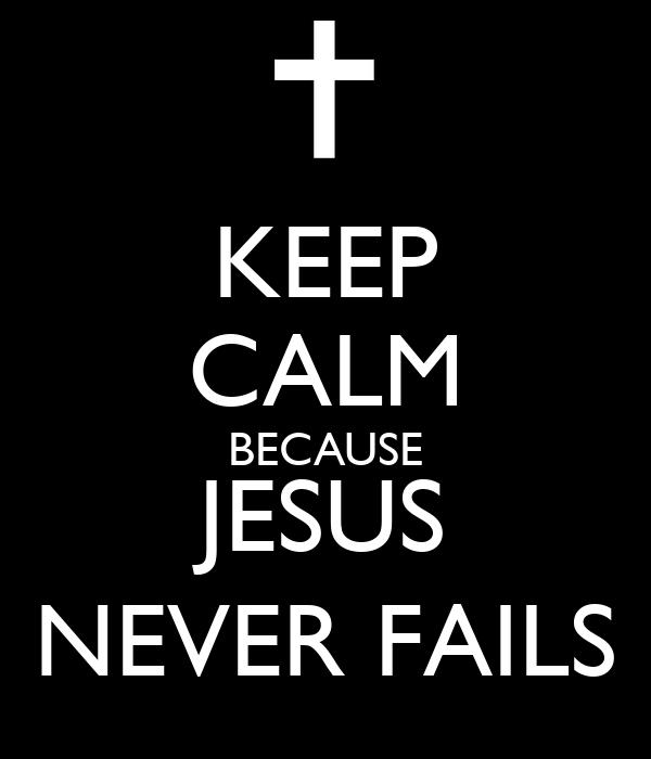 KEEP CALM BECAUSE JESUS NEVER FAILS
