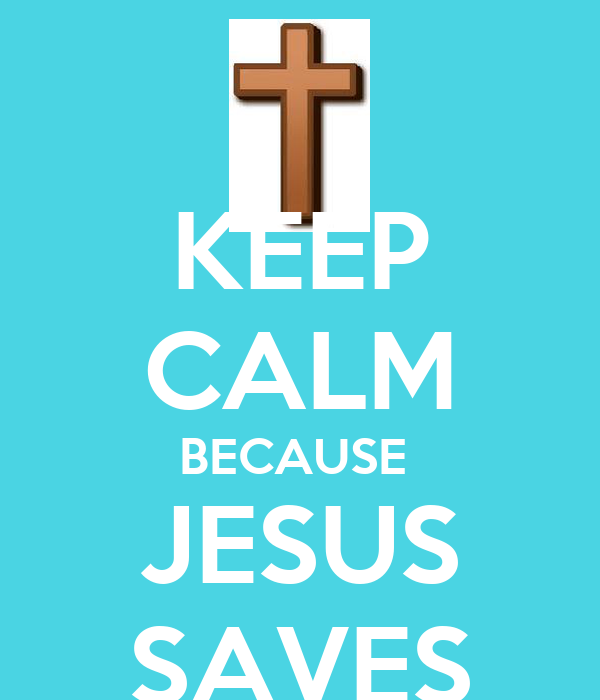 KEEP CALM BECAUSE  JESUS SAVES