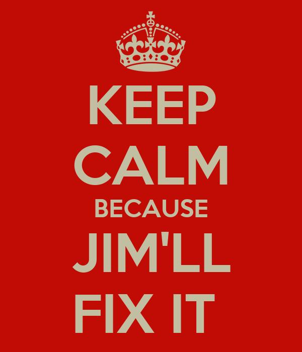 KEEP CALM BECAUSE JIM'LL FIX IT