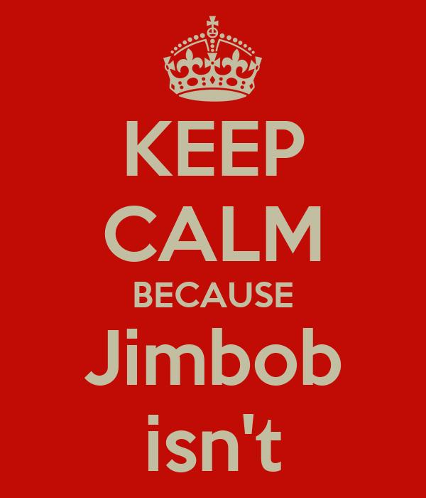 KEEP CALM BECAUSE Jimbob isn't