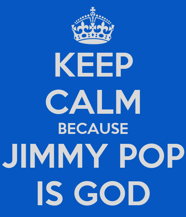KEEP CALM BECAUSE JIMMY POP IS GOD