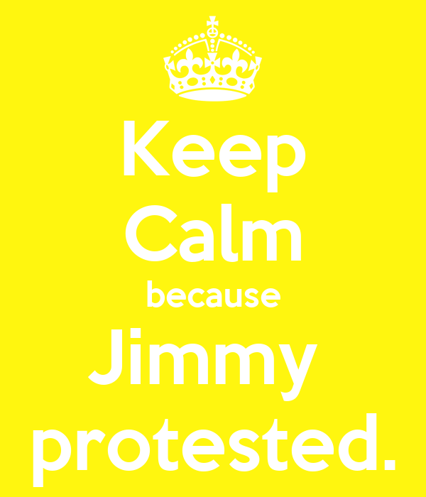 Keep Calm because Jimmy  protested.