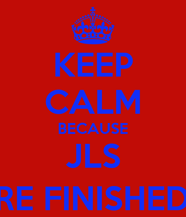 KEEP CALM BECAUSE JLS ARE FINISHED :(