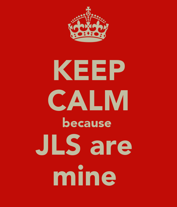 KEEP CALM because  JLS are  mine