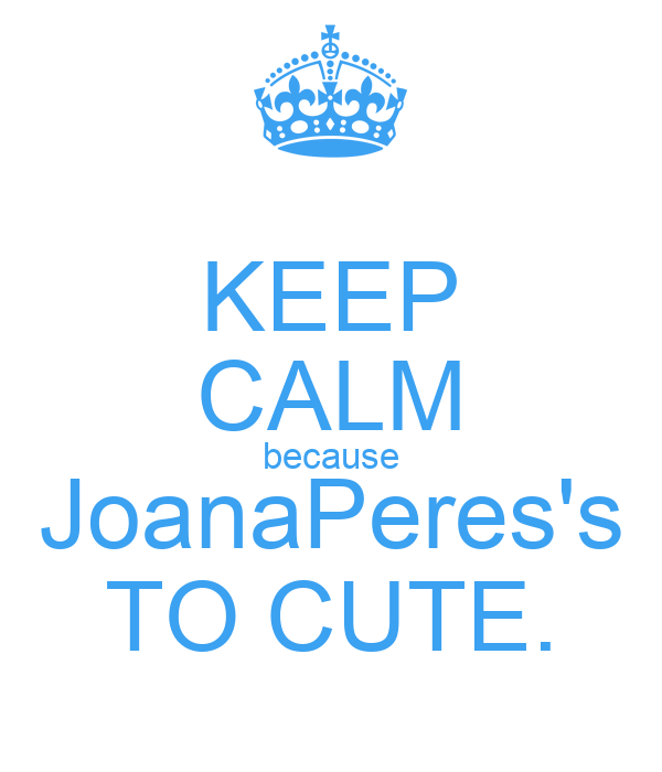 KEEP CALM because JoanaPeres's TO CUTE.