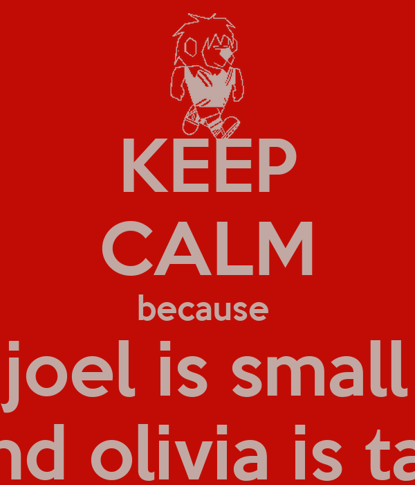KEEP CALM because  joel is small and olivia is tall