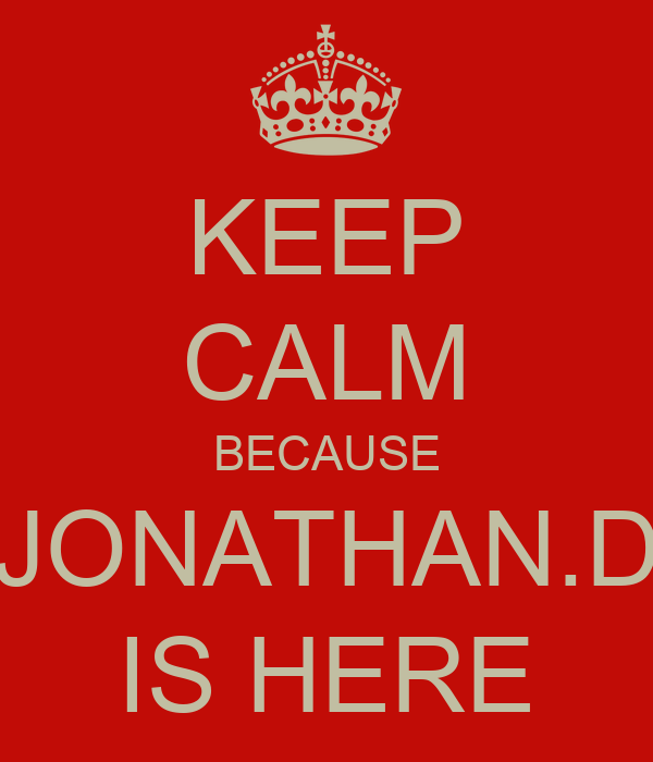 KEEP CALM BECAUSE JONATHAN.D IS HERE
