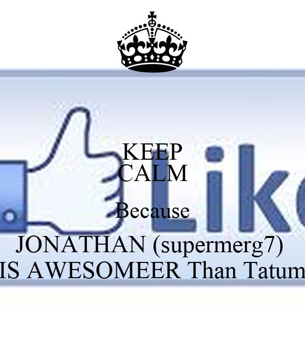 KEEP CALM Because JONATHAN (supermerg7)  IS AWESOMEER Than Tatum