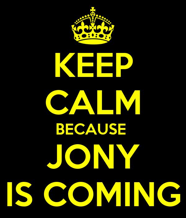 KEEP CALM BECAUSE  JONY IS COMING
