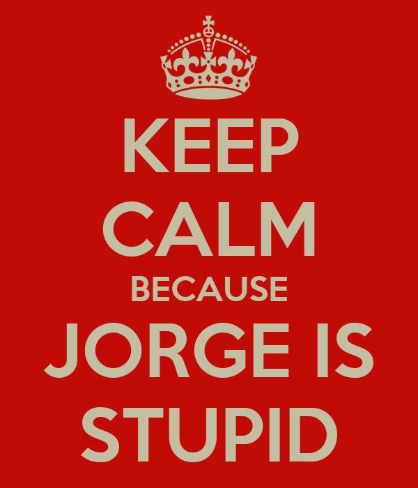 KEEP CALM BECAUSE JORGE IS STUPID