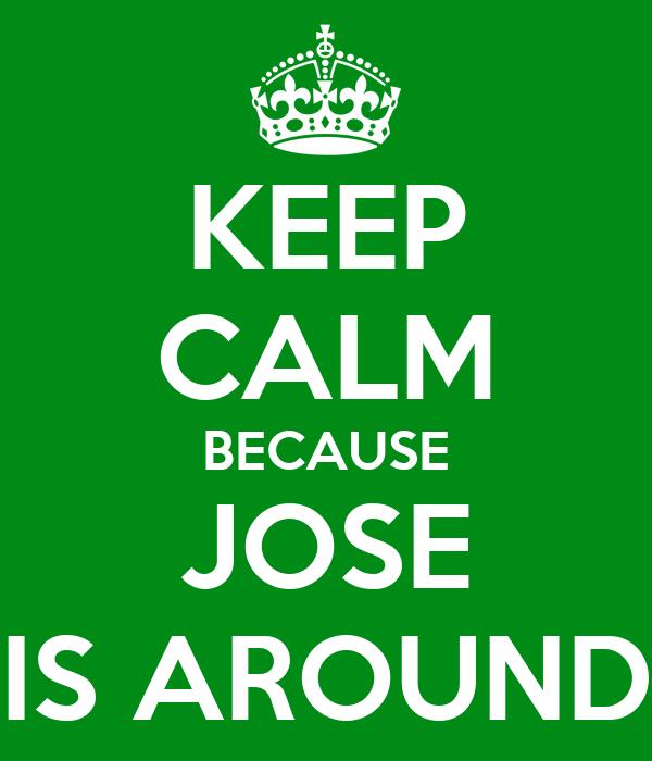 KEEP CALM BECAUSE JOSE IS AROUND