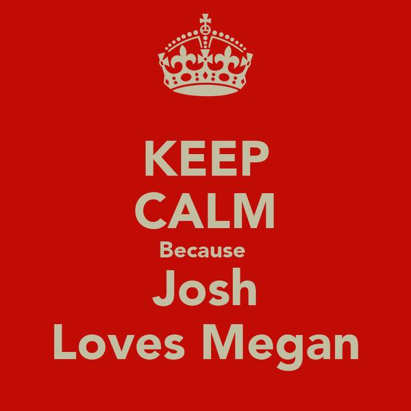 KEEP CALM Because  Josh Loves Megan