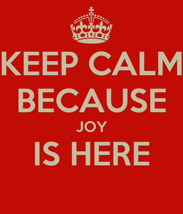 KEEP CALM BECAUSE JOY IS HERE