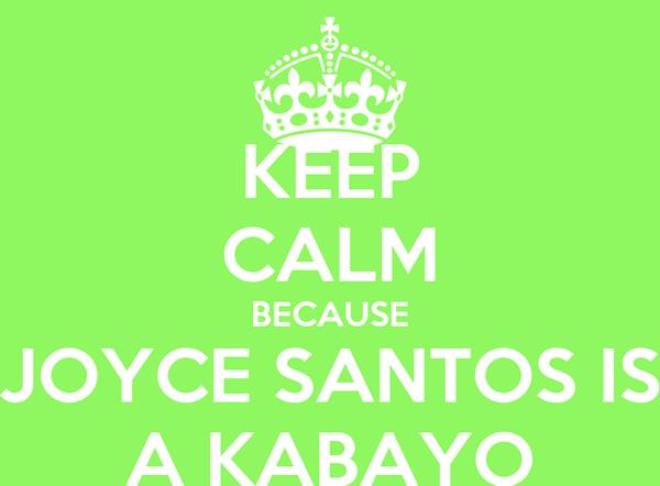 KEEP CALM BECAUSE JOYCE SANTOS IS A KABAYO