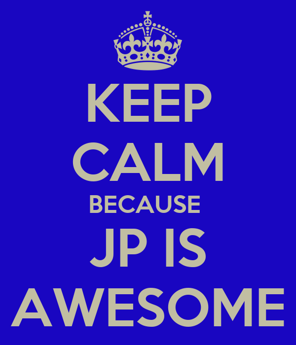 KEEP CALM BECAUSE  JP IS AWESOME