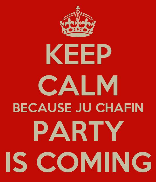 KEEP CALM BECAUSE JU CHAFIN PARTY IS COMING
