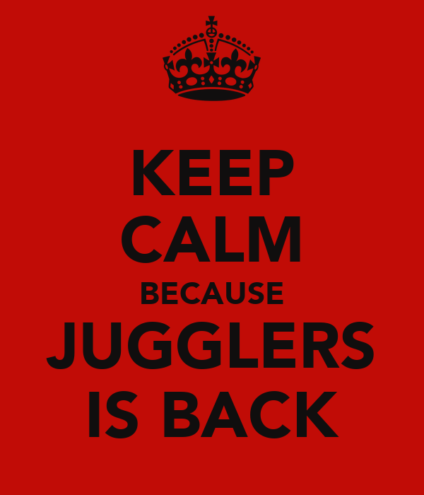 KEEP CALM BECAUSE JUGGLERS IS BACK