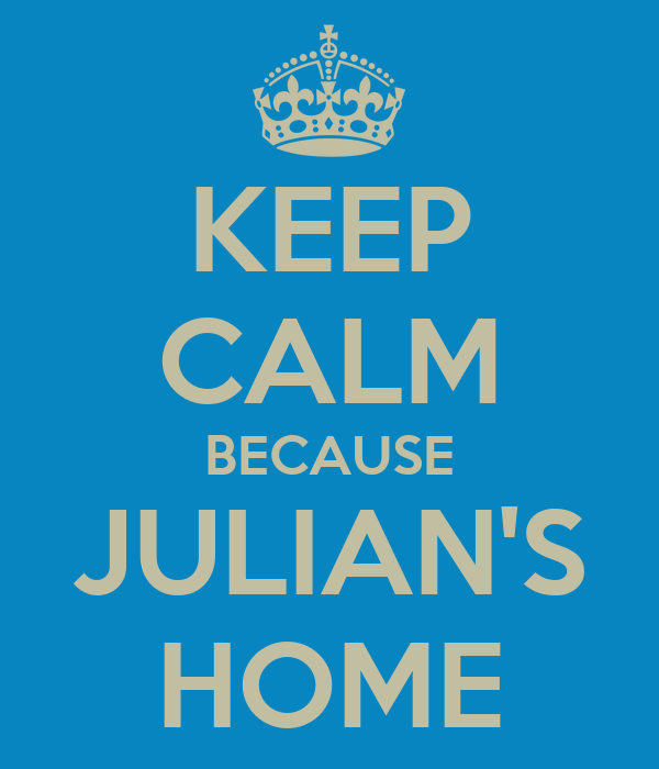 KEEP CALM BECAUSE JULIAN'S HOME