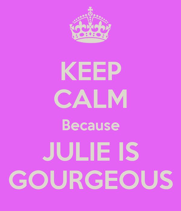 KEEP CALM Because JULIE IS GOURGEOUS