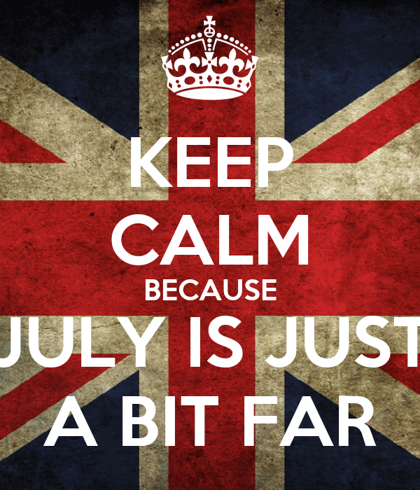KEEP CALM BECAUSE JULY IS JUST A BIT FAR