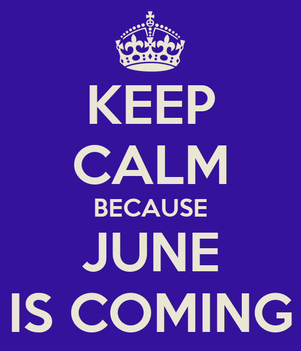 KEEP CALM BECAUSE JUNE IS COMING