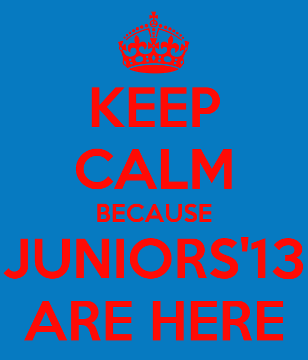KEEP CALM BECAUSE JUNIORS'13 ARE HERE