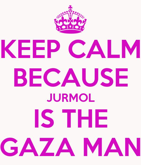 KEEP CALM BECAUSE JURMOL IS THE GAZA MAN